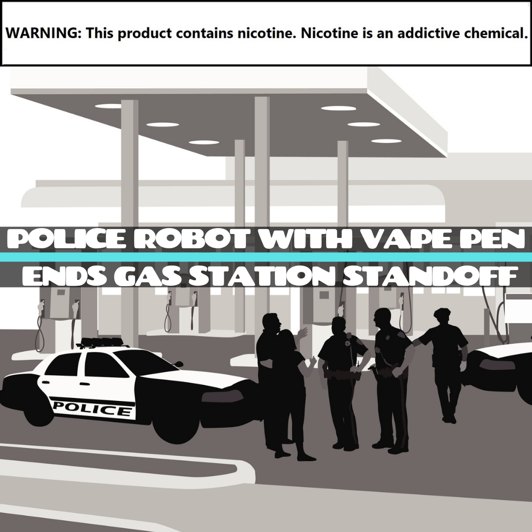 POLICE ROBOT WITH VAPE PEN ENDS GAS STATION STANDOFF (1).png
